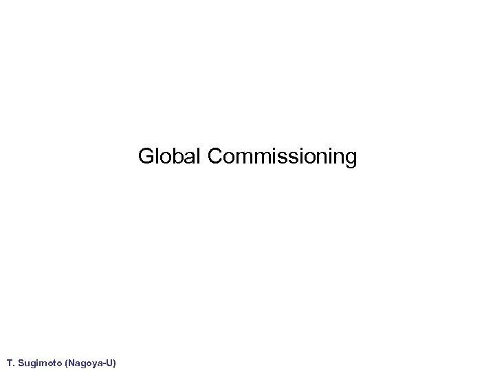 Global Commissioning T. Sugimoto (Nagoya-U)