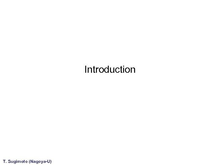 Introduction T. Sugimoto (Nagoya-U)