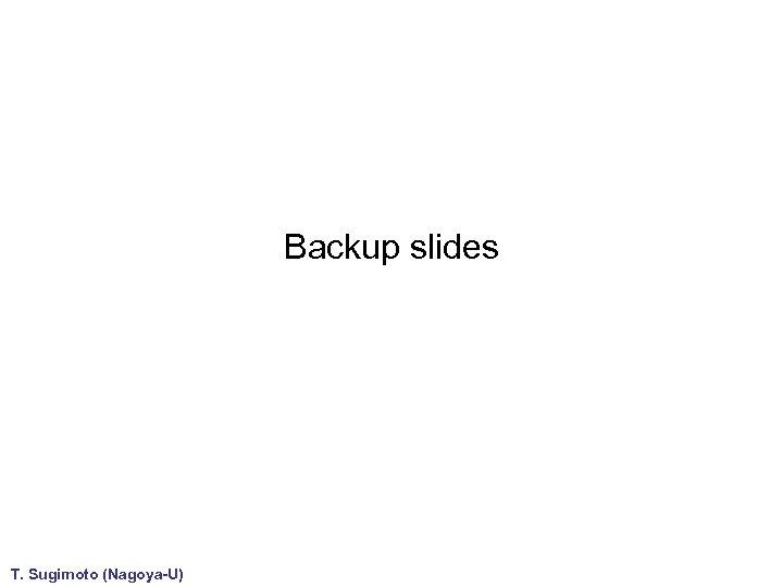 Backup slides T. Sugimoto (Nagoya-U)