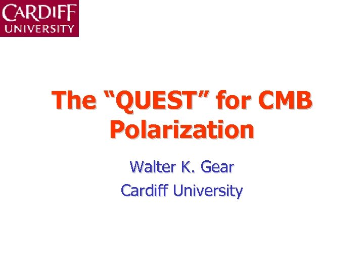 """The """"QUEST"""" for CMB Polarization Walter K. Gear Cardiff University"""