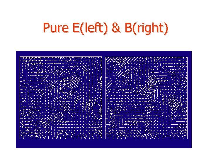 Pure E(left) & B(right)