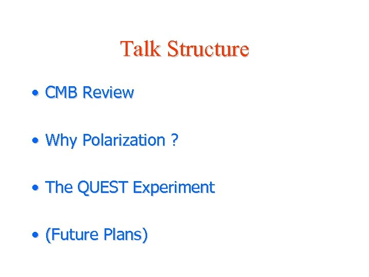 Talk Structure • CMB Review • Why Polarization ? • The QUEST Experiment •