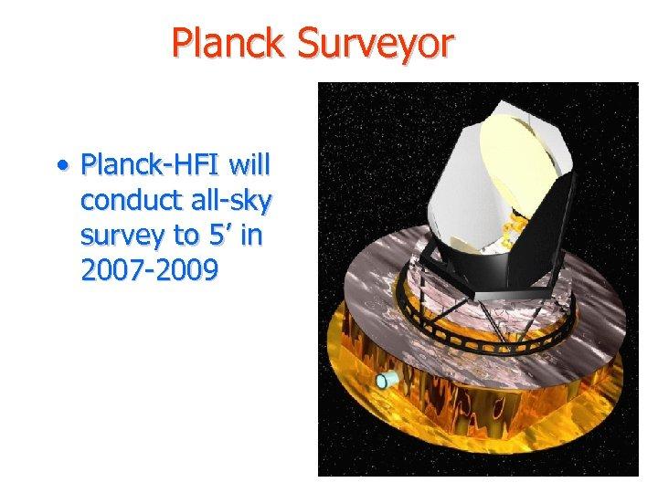 Planck Surveyor • Planck-HFI will conduct all-sky survey to 5' in 2007 -2009