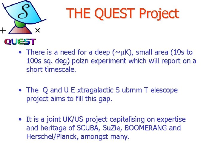THE QUEST Project • There is a need for a deep (~m. K), small