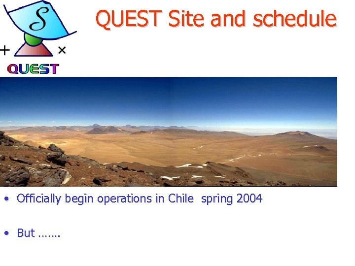 QUEST Site and schedule • Officially begin operations in Chile spring 2004 • But