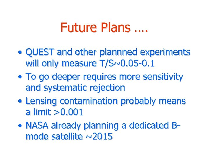 Future Plans …. • QUEST and other plannned experiments will only measure T/S~0. 05