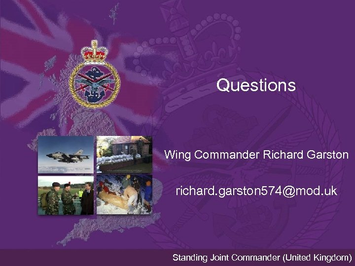 Questions Wing Commander Richard Garston richard. garston 574@mod. uk Standing Joint Commander (United Kingdom)