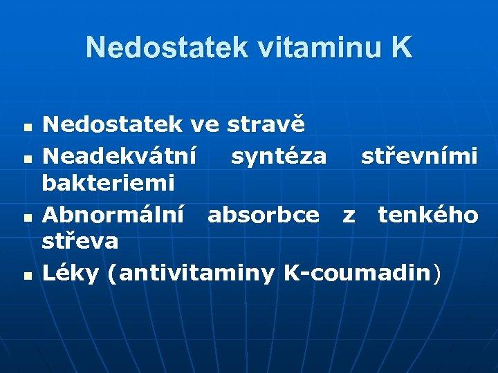 Nedostatek vitaminu K n n Nedostatek ve stravě Neadekvátní syntéza střevními bakteriemi Abnormální absorbce