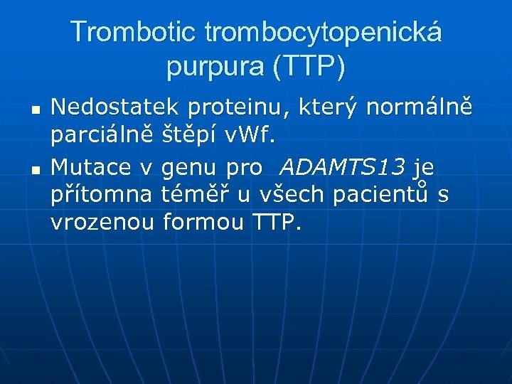 Trombotic trombocytopenická purpura (TTP) n n Nedostatek proteinu, který normálně parciálně štěpí v. Wf.