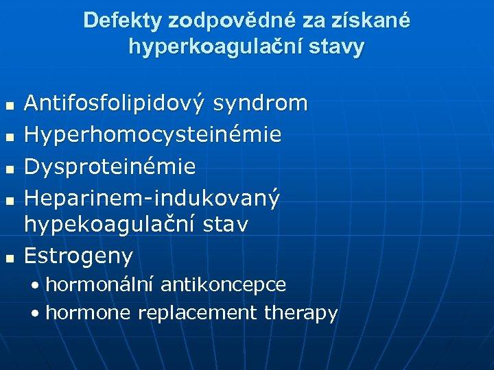 Defekty zodpovědné za získané hyperkoagulační stavy n n n Antifosfolipidový syndrom Hyperhomocysteinémie Dysproteinémie Heparinem-indukovaný