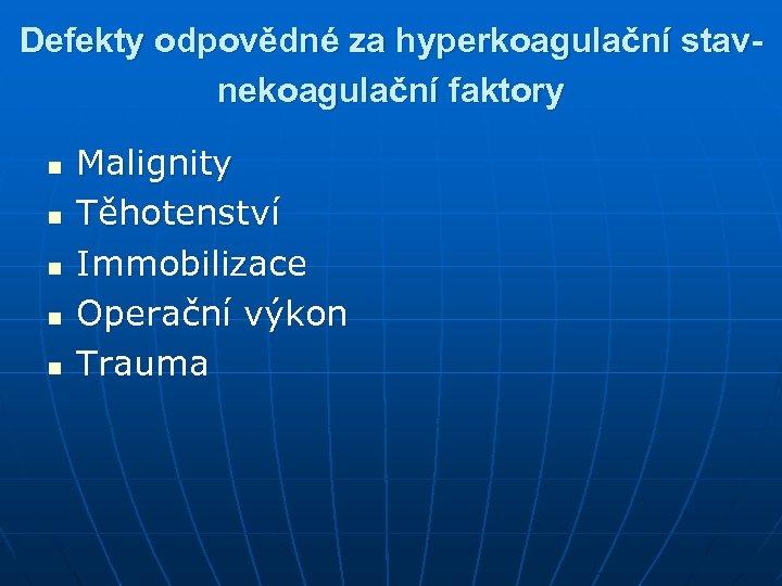 Defekty odpovědné za hyperkoagulační stavnekoagulační faktory n n n Malignity Těhotenství Immobilizace Operační výkon