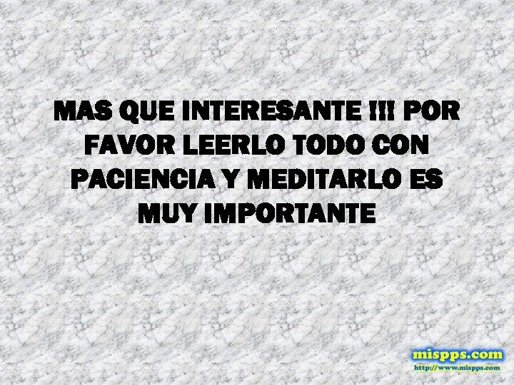 MAS QUE INTERESANTE !!! POR FAVOR LEERLO TODO CON PACIENCIA Y MEDITARLO ES MUY