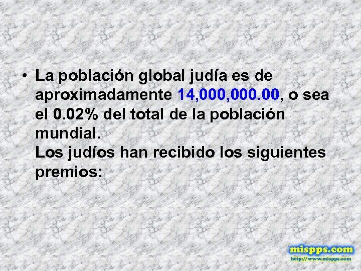 • La población global judía es de aproximadamente 14, 000. 00, o sea