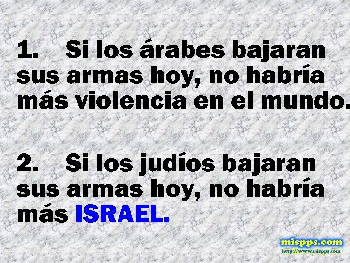 1. Si los árabes bajaran sus armas hoy, no habría más violencia en el