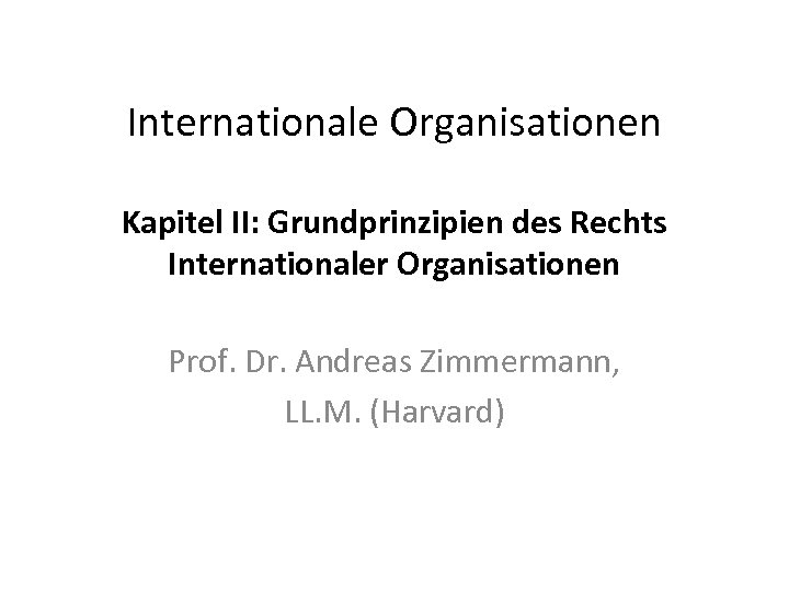 Internationale Organisationen Kapitel II: Grundprinzipien des Rechts Internationaler Organisationen Prof. Dr. Andreas Zimmermann, LL.