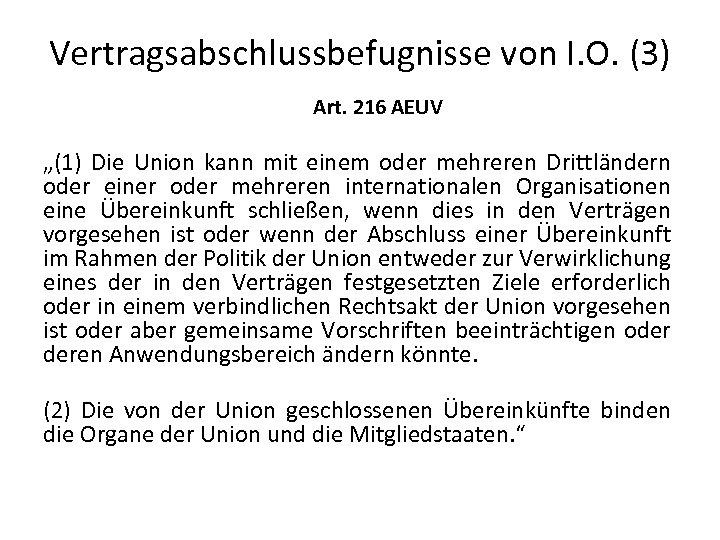 """Vertragsabschlussbefugnisse von I. O. (3) Art. 216 AEUV """"(1) Die Union kann mit einem"""