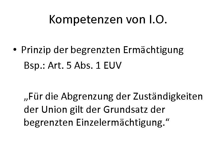 Kompetenzen von I. O. • Prinzip der begrenzten Ermächtigung Bsp. : Art. 5 Abs.