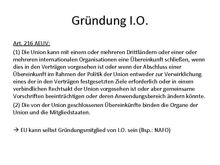 Gründung I. O. Art. 216 AEUV: (1) Die Union kann mit einem oder mehreren