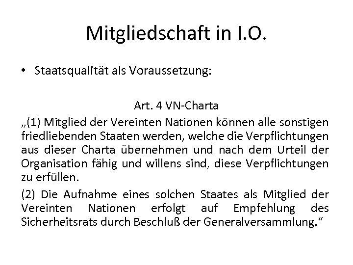 """Mitgliedschaft in I. O. • Staatsqualität als Voraussetzung: Art. 4 VN-Charta """"(1) Mitglied der"""