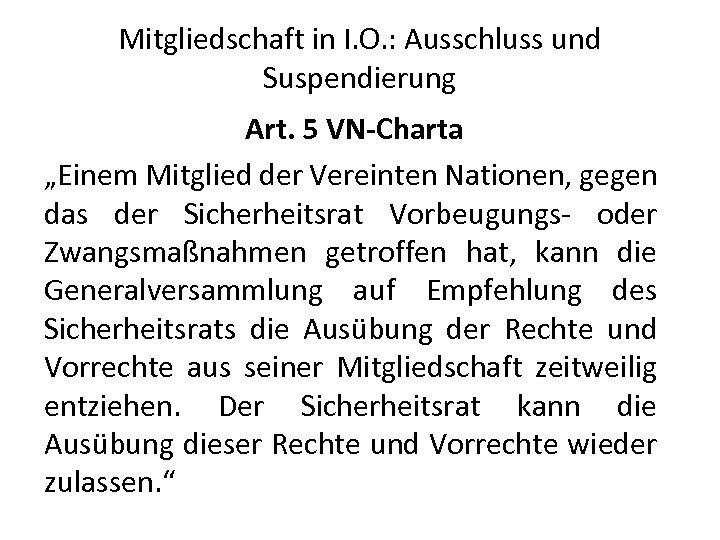"""Mitgliedschaft in I. O. : Ausschluss und Suspendierung Art. 5 VN-Charta """"Einem Mitglied der"""