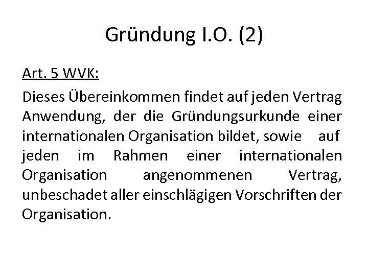 Gründung I. O. (2) Art. 5 WVK: Dieses Übereinkommen findet auf jeden Vertrag Anwendung,