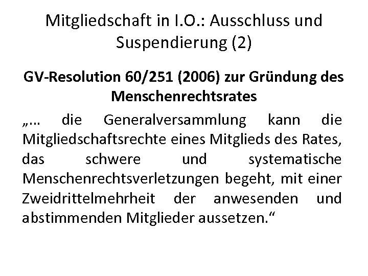 Mitgliedschaft in I. O. : Ausschluss und Suspendierung (2) GV-Resolution 60/251 (2006) zur Gründung