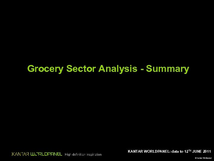 Grocery Sector Analysis - Summary KANTAR WORLDPANEL: data to 12 TH JUNE 2011 ©