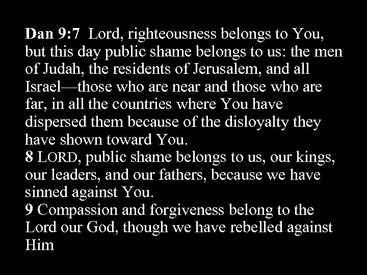 Dan 9: 7 Lord, righteousness belongs to You, but this day public shame belongs