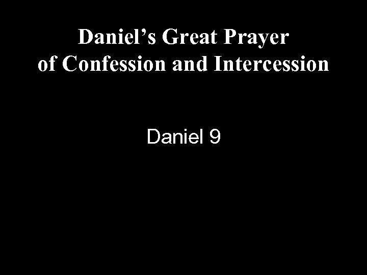 Daniel's Great Prayer of Confession and Intercession Daniel 9