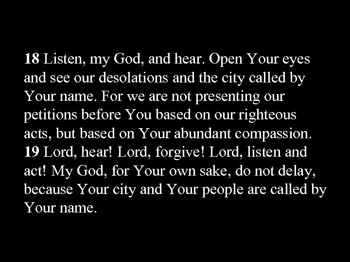 18 Listen, my God, and hear. Open Your eyes and see our desolations and