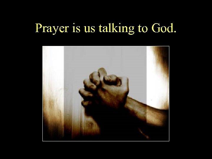 Prayer is us talking to God.