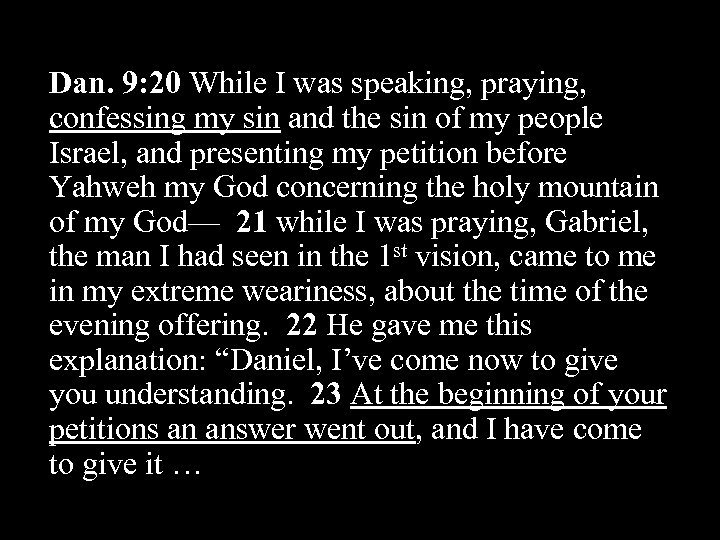 Dan. 9: 20 While I was speaking, praying, confessing my sin and the sin