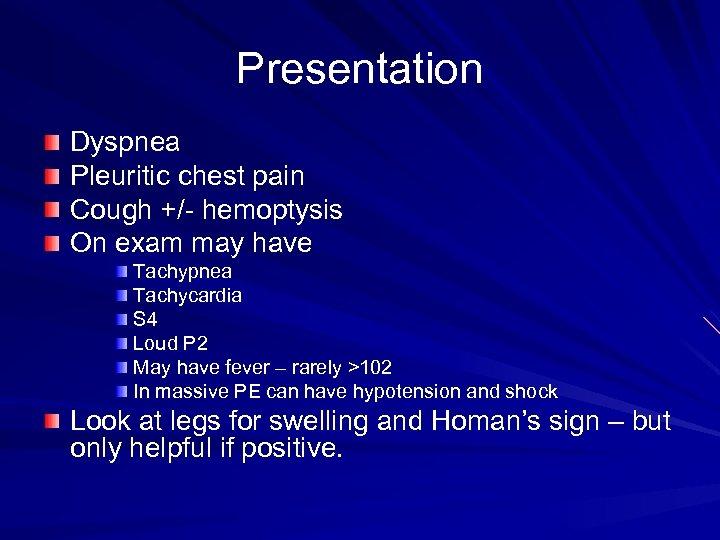 Presentation Dyspnea Pleuritic chest pain Cough +/- hemoptysis On exam may have Tachypnea Tachycardia