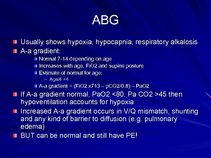 ABG Usually shows hypoxia, hypocapnia, respiratory alkalosis A-a gradient: Normal 7 -14 depending on