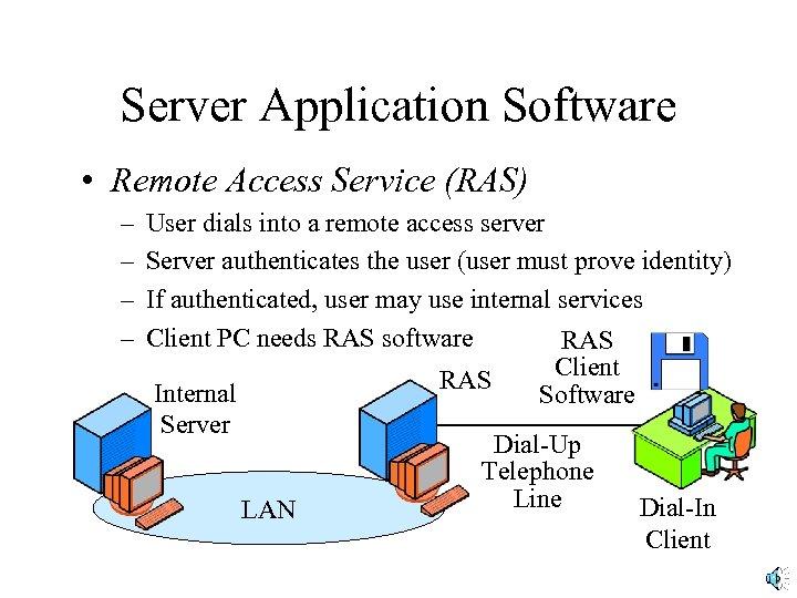 Server Application Software • Remote Access Service (RAS) – – User dials into a