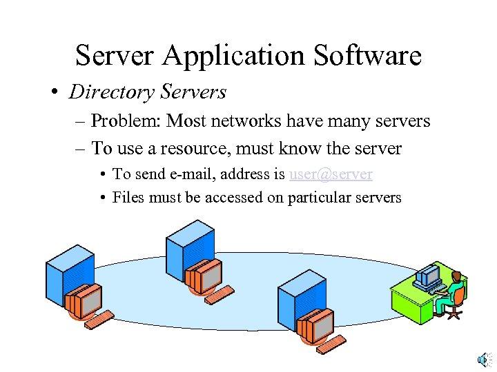 Server Application Software • Directory Servers – Problem: Most networks have many servers –