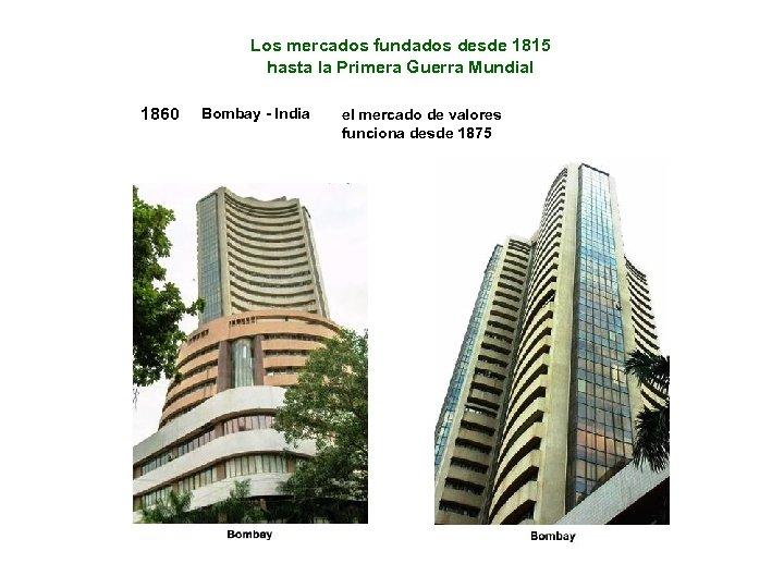 Los mercados fundados desde 1815 hasta la Primera Guerra Mundial 1860 Bombay - India