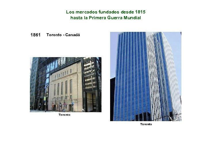 Los mercados fundados desde 1815 hasta la Primera Guerra Mundial 1861 Toronto - Canadá
