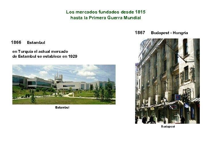 Los mercados fundados desde 1815 hasta la Primera Guerra Mundial 1867 1866 Estambul en