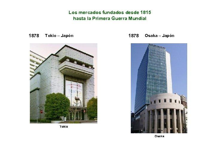 Los mercados fundados desde 1815 hasta la Primera Guerra Mundial 1878 Tokio – Japón