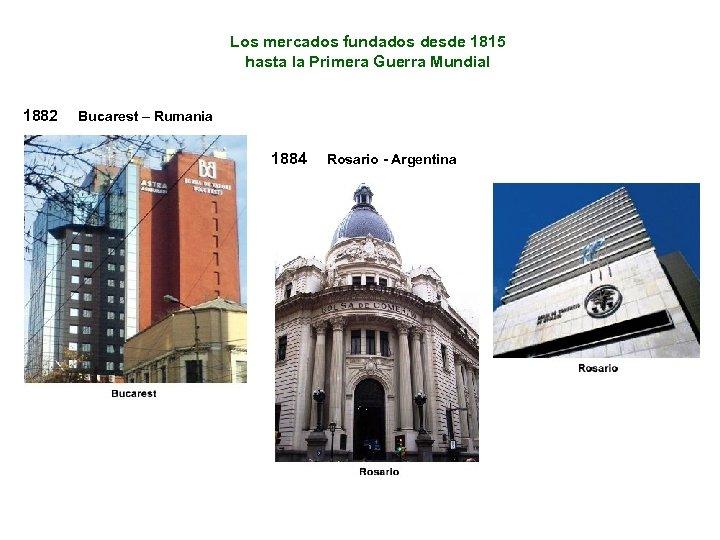 Los mercados fundados desde 1815 hasta la Primera Guerra Mundial 1882 Bucarest – Rumania
