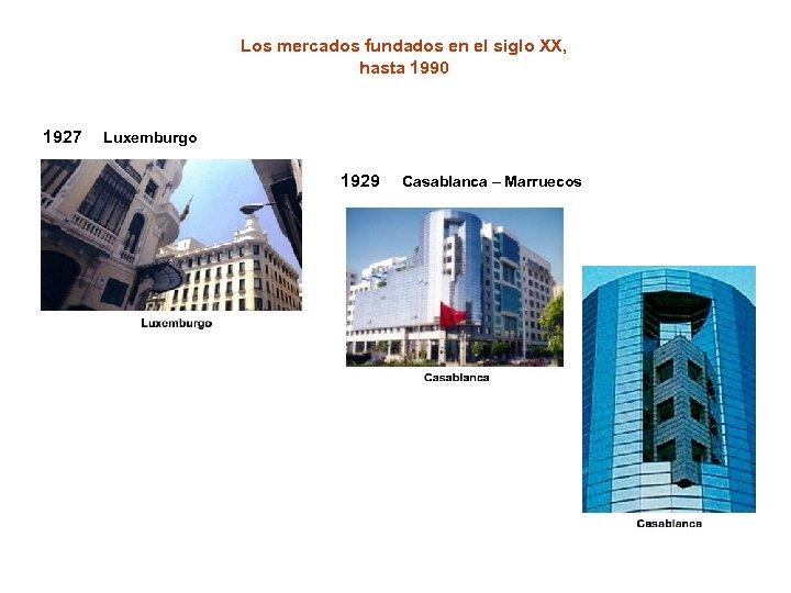Los mercados fundados en el siglo XX, hasta 1990 1927 Luxemburgo 1929 Casablanca –