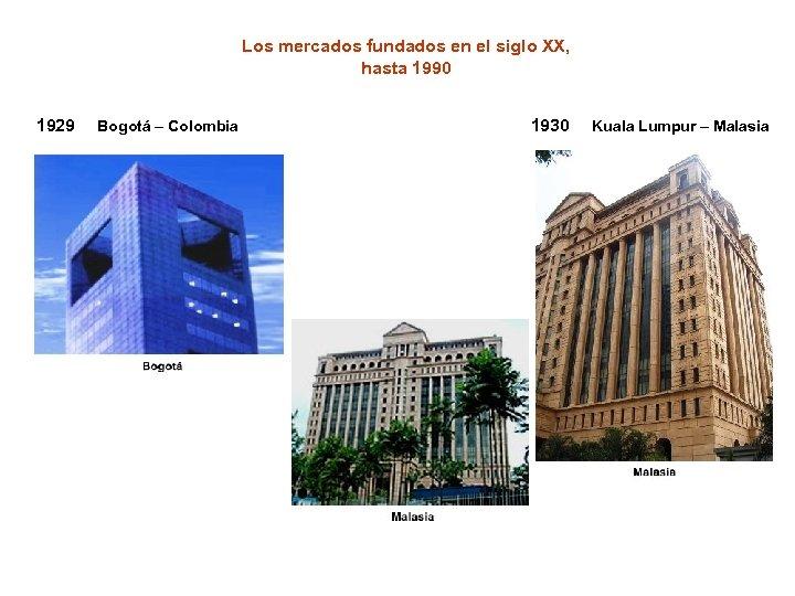 Los mercados fundados en el siglo XX, hasta 1990 1929 Bogotá – Colombia 1930