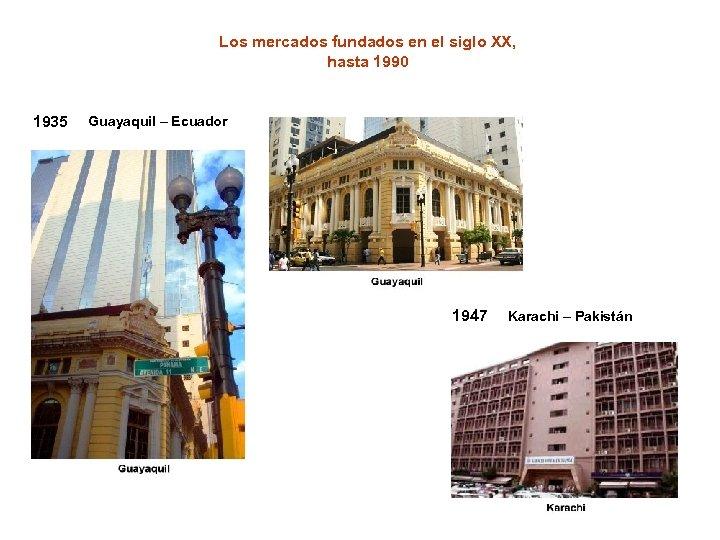 Los mercados fundados en el siglo XX, hasta 1990 1935 Guayaquil – Ecuador 1947