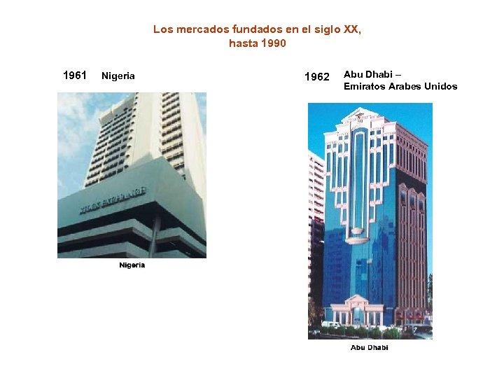 Los mercados fundados en el siglo XX, hasta 1990 1961 Nigeria 1962 Abu Dhabi