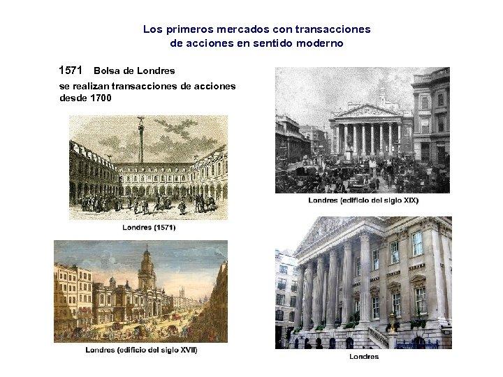 Los primeros mercados con transacciones de acciones en sentido moderno 1571 Bolsa de Londres