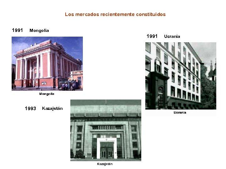 Los mercados recientemente constituidos 1991 Mongolia 1991 1993 Kazajstán Ucrania