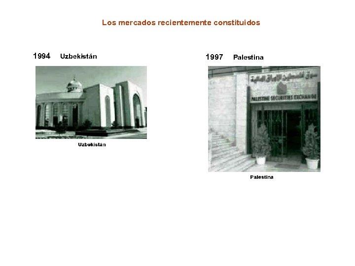 Los mercados recientemente constituidos 1994 Uzbekistán 1997 Palestina