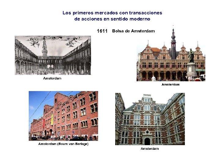 Los primeros mercados con transacciones de acciones en sentido moderno 1611 Bolsa de Amsterdam