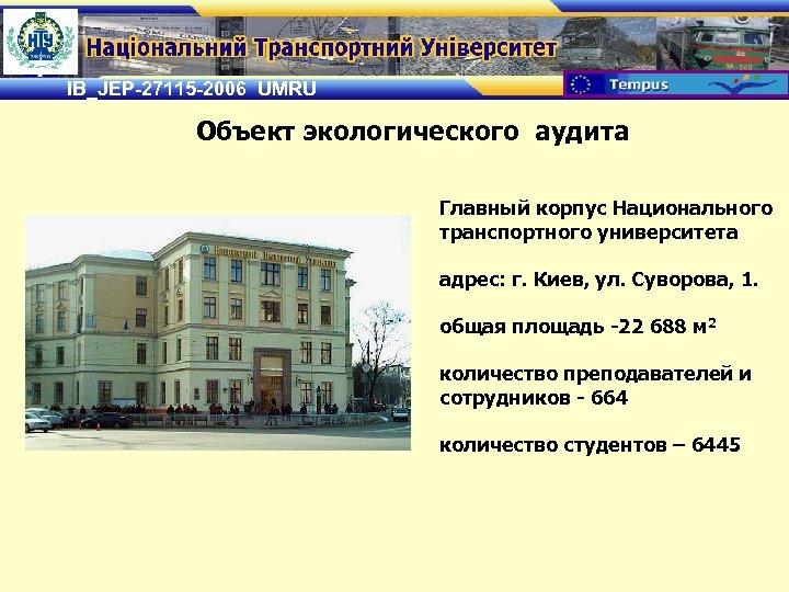 IB_JEP-27115 -2006 UMRU Объект экологического аудита Главный корпус Национального транспортного университета адрес: г. Киев,